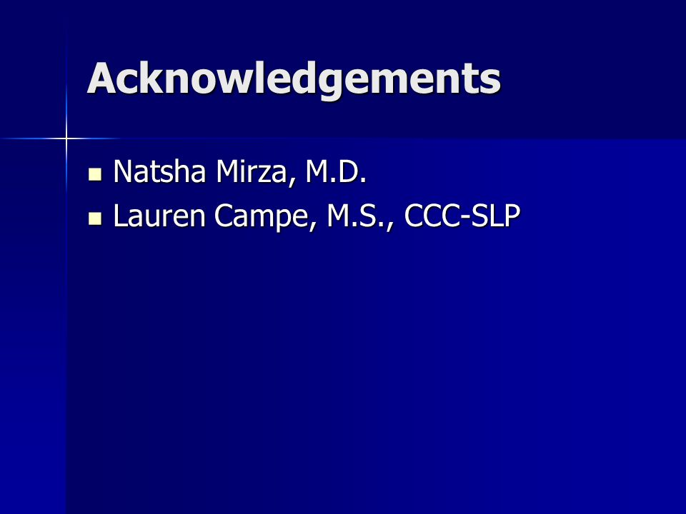 Acknowledgements Natsha Mirza, M.D. Lauren Campe, M.S., CCC-SLP
