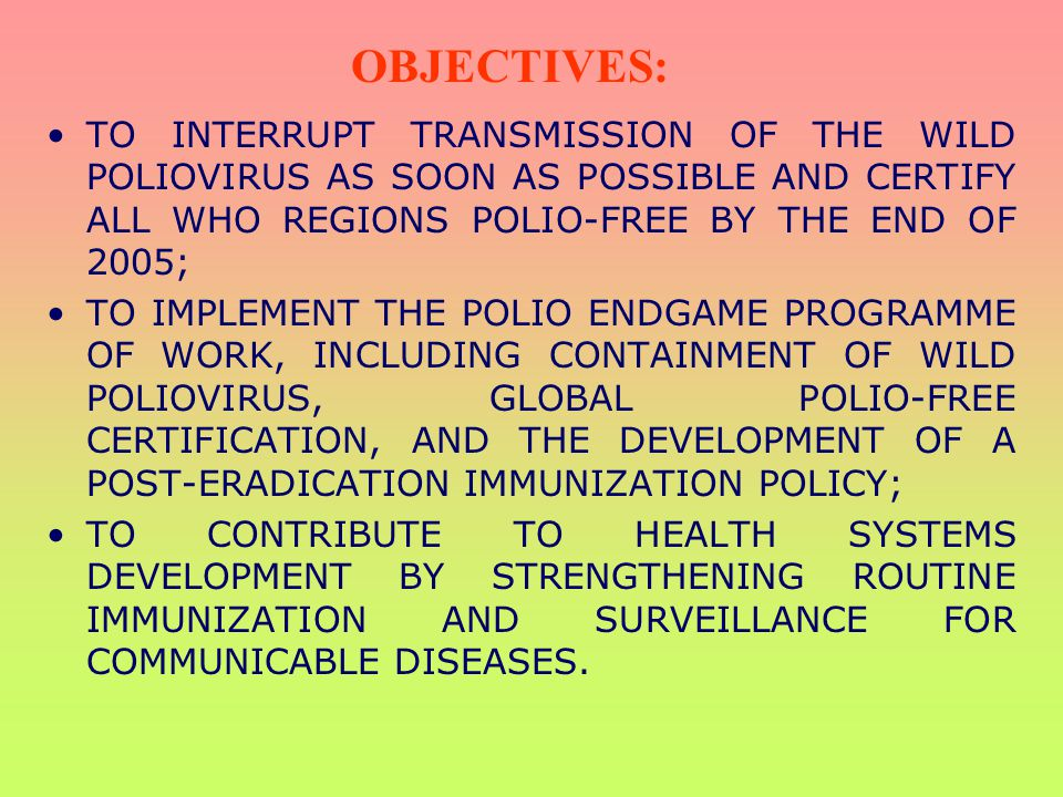 OBJECTIVES: TO INTERRUPT TRANSMISSION OF THE WILD POLIOVIRUS AS SOON AS POSSIBLE AND CERTIFY ALL WHO REGIONS POLIO-FREE BY THE END OF 2005;