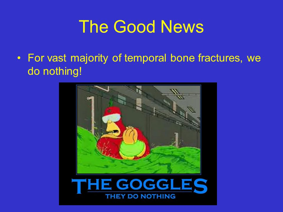 The Good News For vast majority of temporal bone fractures, we do nothing!
