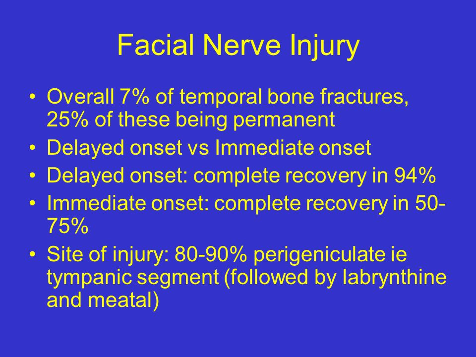 Facial Nerve Injury Overall 7% of temporal bone fractures, 25% of these being permanent. Delayed onset vs Immediate onset.