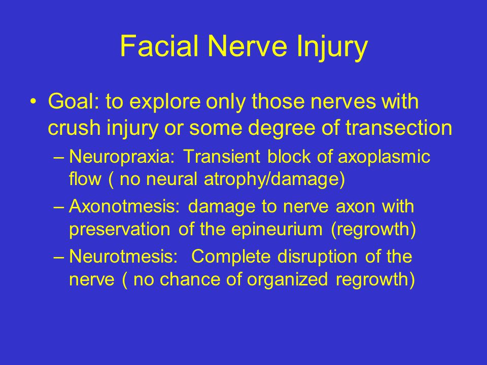 Facial Nerve Injury Goal: to explore only those nerves with crush injury or some degree of transection.