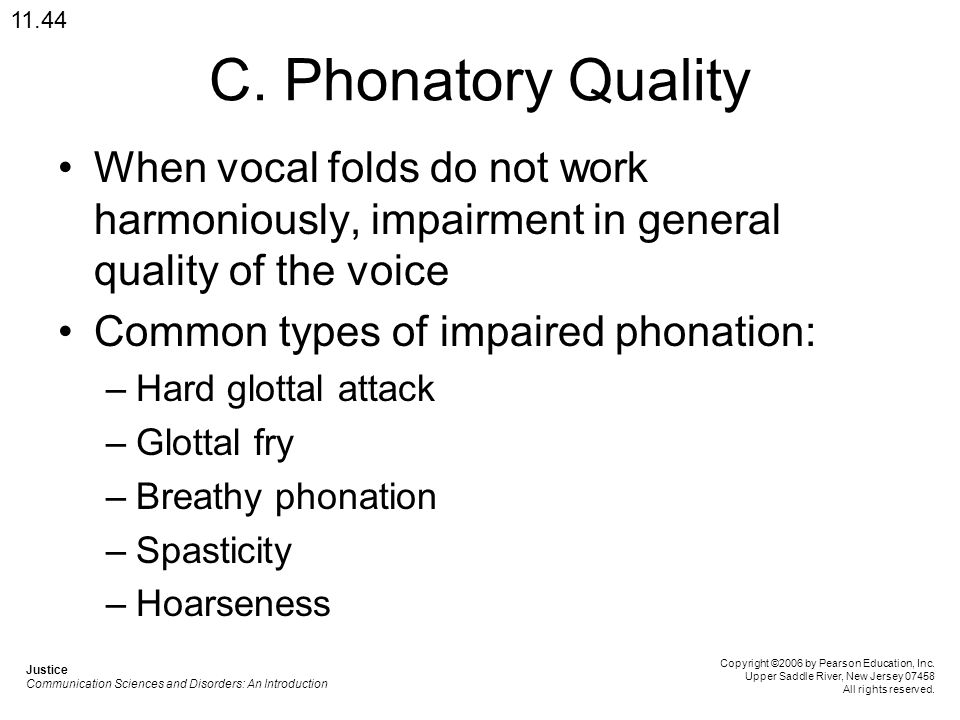 11.44 C. Phonatory Quality. When vocal folds do not work harmoniously, impairment in general quality of the voice.
