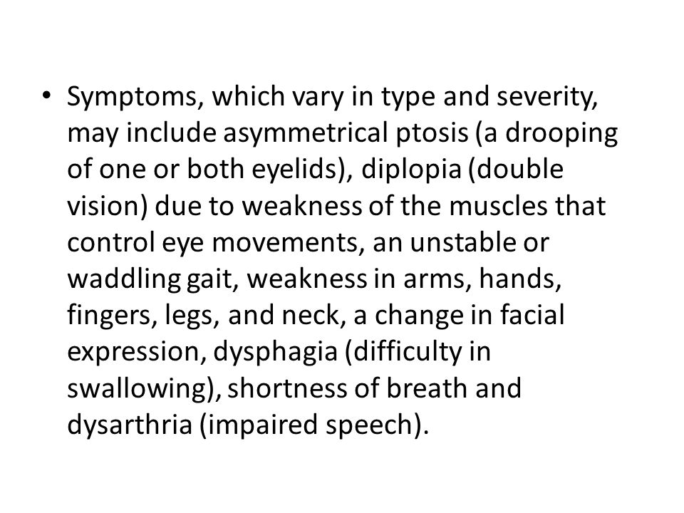 Symptoms, which vary in type and severity, may include asymmetrical ptosis (a drooping of one or both eyelids), diplopia (double vision) due to weakness of the muscles that control eye movements, an unstable or waddling gait, weakness in arms, hands, fingers, legs, and neck, a change in facial expression, dysphagia (difficulty in swallowing), shortness of breath and dysarthria (impaired speech).