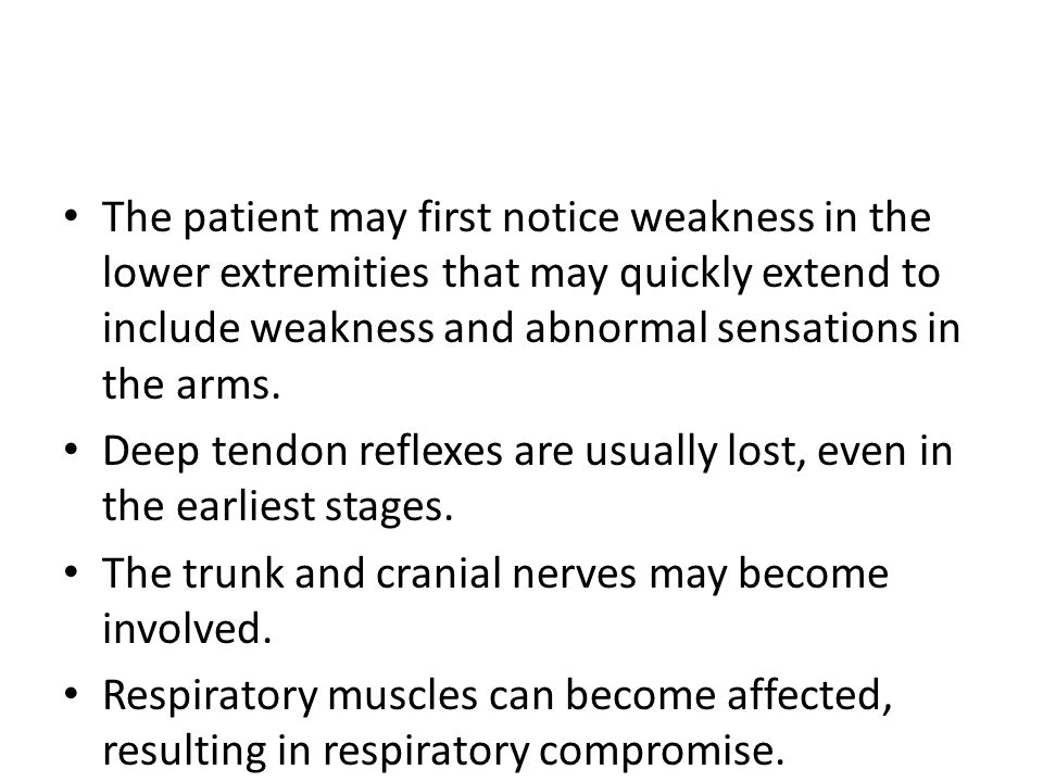 The patient may first notice weakness in the lower extremities that may quickly extend to include weakness and abnormal sensations in the arms.