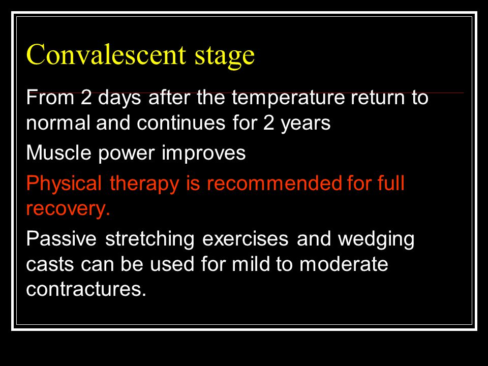 Convalescent stage From 2 days after the temperature return to normal and continues for 2 years. Muscle power improves.
