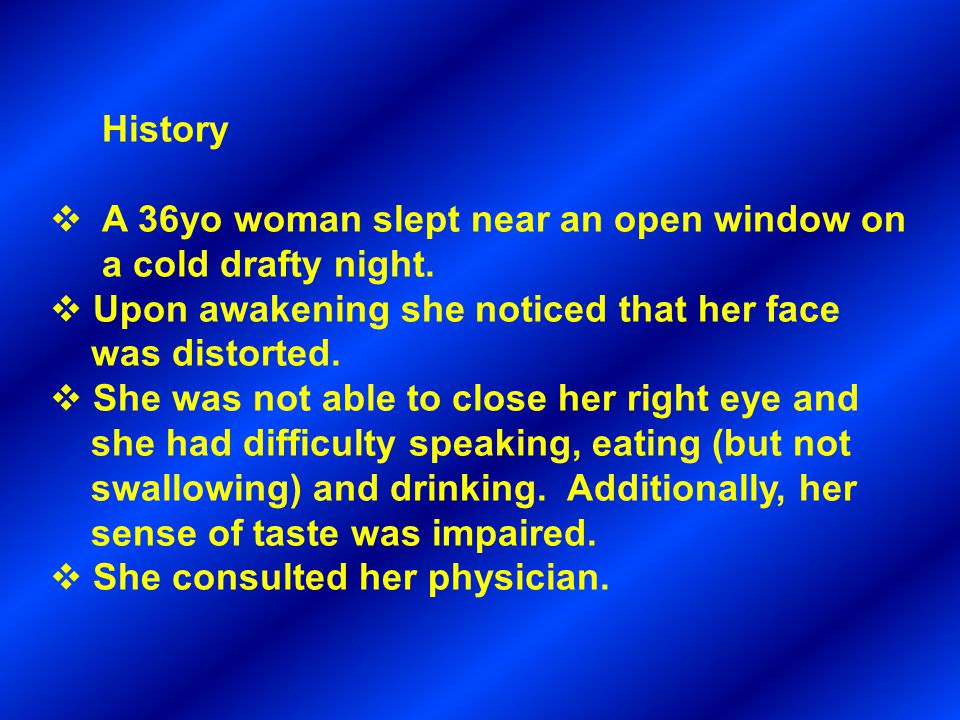 History A 36yo woman slept near an open window on. a cold drafty night. Upon awakening she noticed that her face.