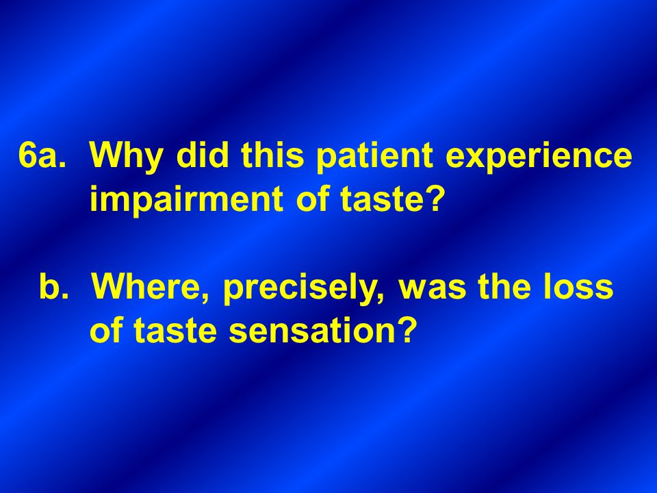 6a. Why did this patient experience impairment of taste