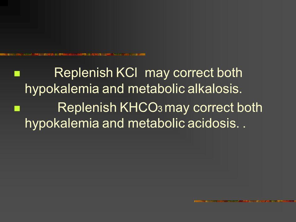Replenish KCl may correct both hypokalemia and metabolic alkalosis.