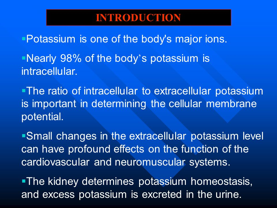 INTRODUCTION Potassium is one of the body s major ions. Nearly 98% of the body's potassium is intracellular.