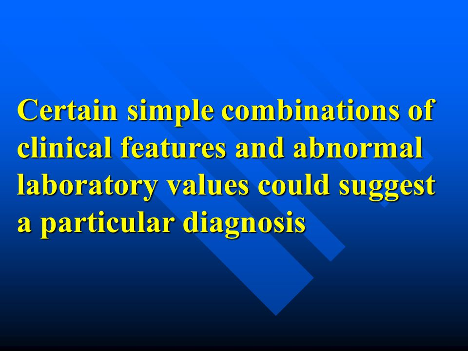 Certain simple combinations of clinical features and abnormal laboratory values could suggest a particular diagnosis