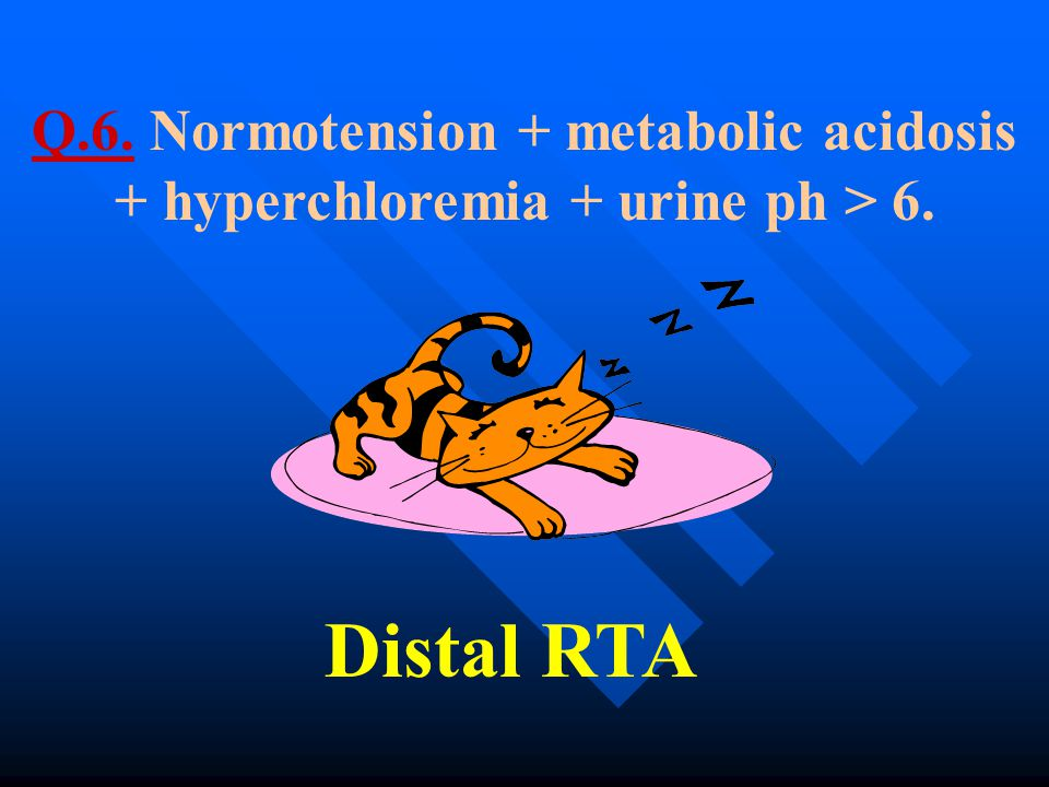 Q.6. Normotension + metabolic acidosis + hyperchloremia + urine ph > 6.