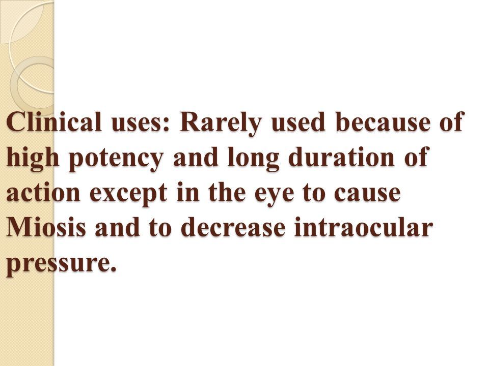 Clinical uses: Rarely used because of high potency and long duration of action except in the eye to cause Miosis and to decrease intraocular pressure.