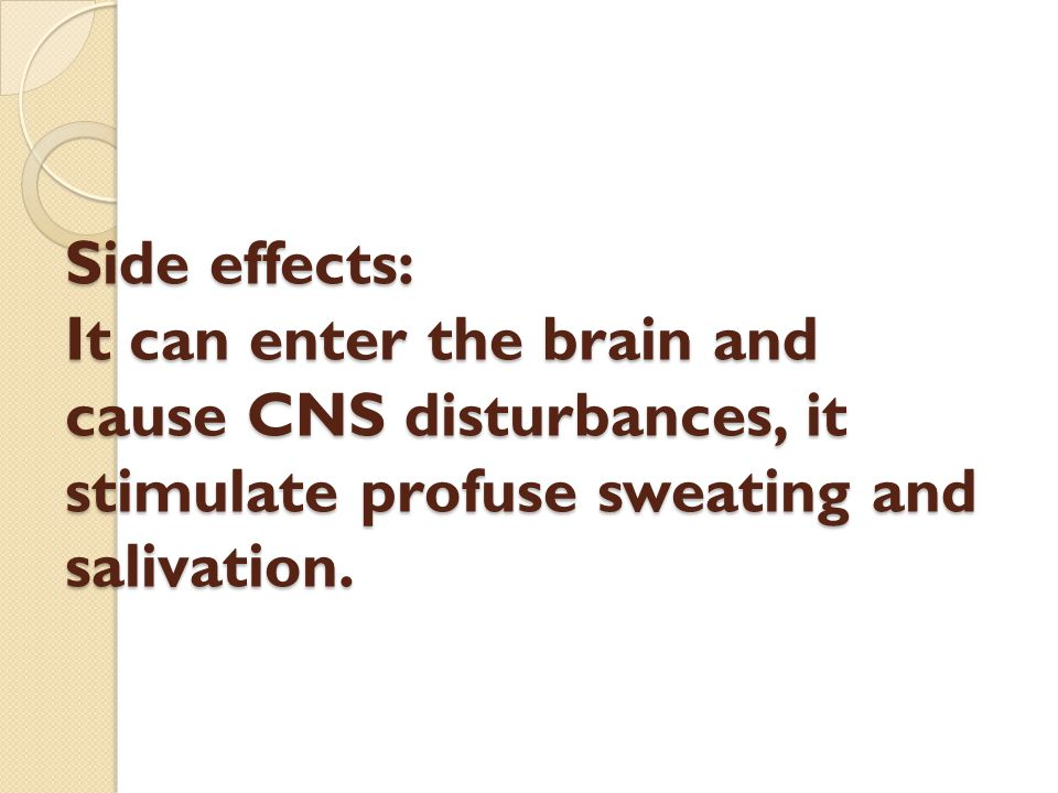 Side effects: It can enter the brain and cause CNS disturbances, it stimulate profuse sweating and salivation.