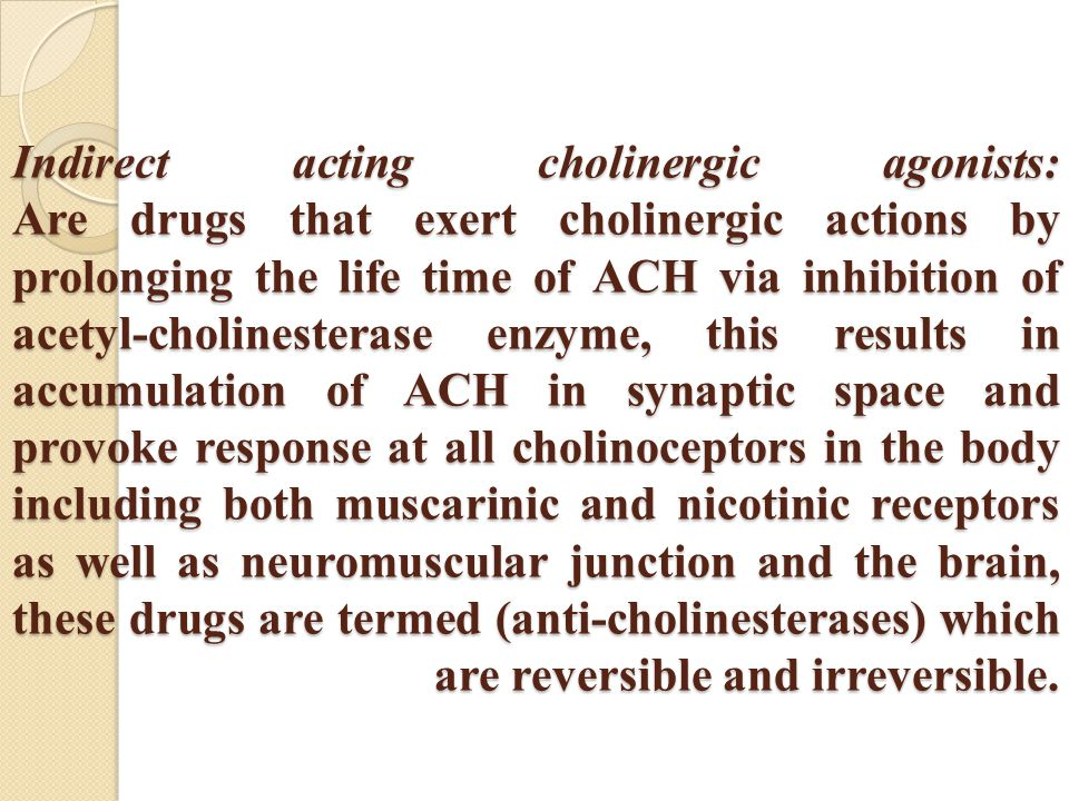 Indirect acting cholinergic agonists: Are drugs that exert cholinergic actions by prolonging the life time of ACH via inhibition of acetyl-cholinesterase enzyme, this results in accumulation of ACH in synaptic space and provoke response at all cholinoceptors in the body including both muscarinic and nicotinic receptors as well as neuromuscular junction and the brain, these drugs are termed (anti-cholinesterases) which are reversible and irreversible.