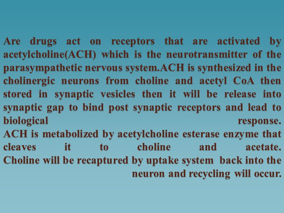 Are drugs act on receptors that are activated by acetylcholine(ACH) which is the neurotransmitter of the parasympathetic nervous system.ACH is synthesized in the cholinergic neurons from choline and acetyl CoA then stored in synaptic vesicles then it will be release into synaptic gap to bind post synaptic receptors and lead to biological response.