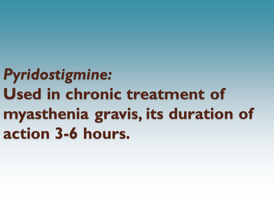 Pyridostigmine: Used in chronic treatment of myasthenia gravis, its duration of action 3-6 hours.