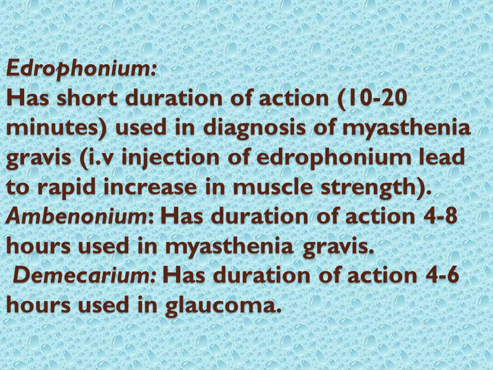 Edrophonium: Has short duration of action (10-20 minutes) used in diagnosis of myasthenia gravis (i.v injection of edrophonium lead to rapid increase in muscle strength).