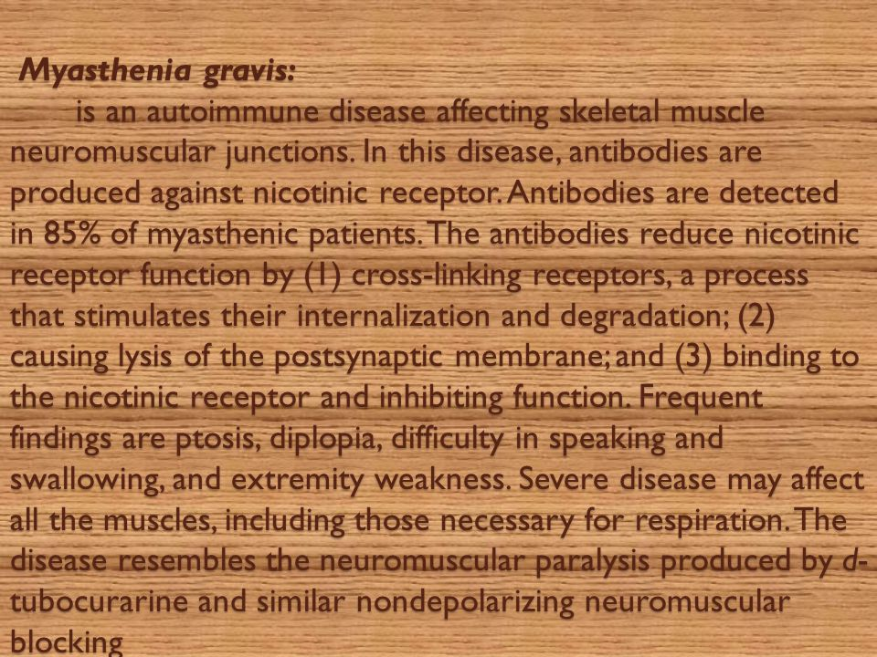 Myasthenia gravis: is an autoimmune disease affecting skeletal muscle neuromuscular junctions.