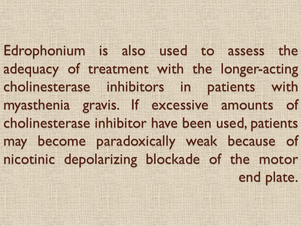 Edrophonium is also used to assess the adequacy of treatment with the longer-acting cholinesterase inhibitors in patients with myasthenia gravis.