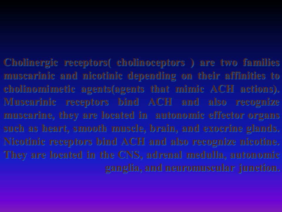 Cholinergic receptors( cholinoceptors ) are two families muscarinic and nicotinic depending on their affinities to cholinomimetic agents(agents that mimic ACH actions).