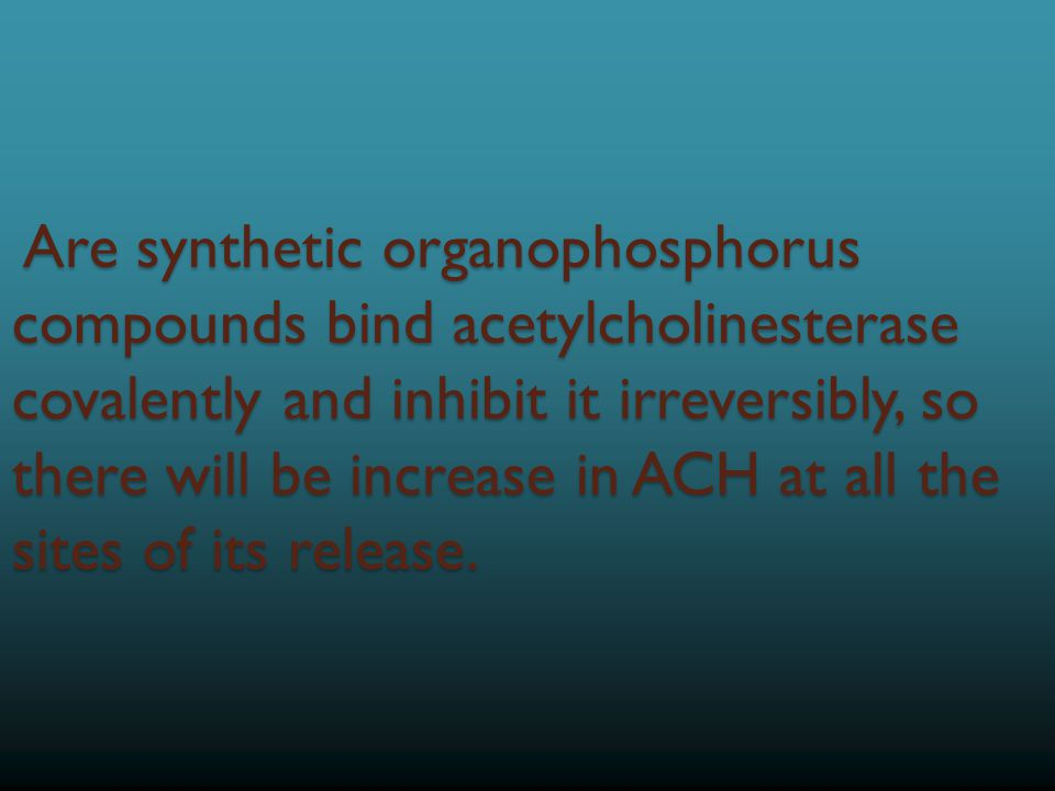 Are synthetic organophosphorus compounds bind acetylcholinesterase covalently and inhibit it irreversibly, so there will be increase in ACH at all the sites of its release.