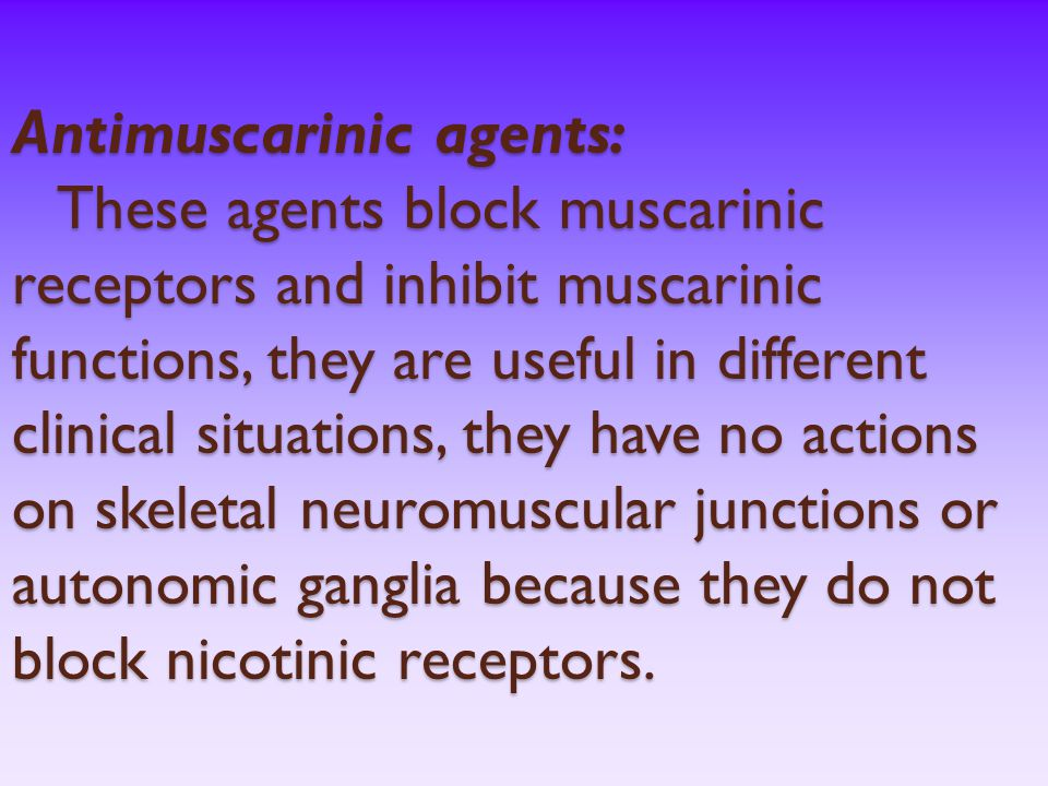 Antimuscarinic agents: These agents block muscarinic receptors and inhibit muscarinic functions, they are useful in different clinical situations, they have no actions on skeletal neuromuscular junctions or autonomic ganglia because they do not block nicotinic receptors.