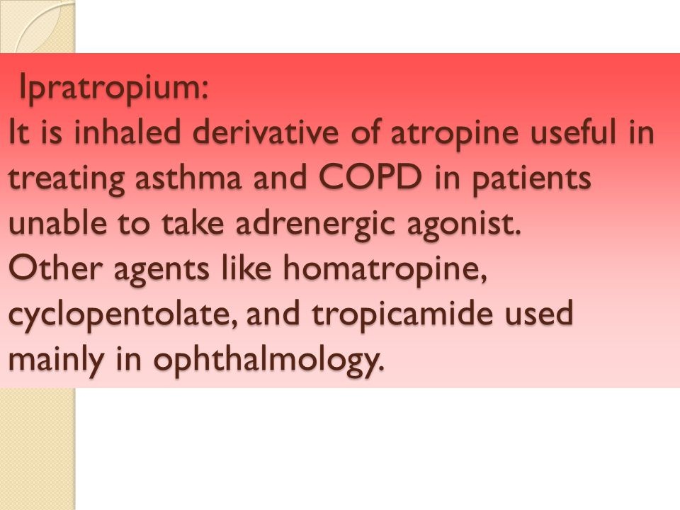 Ipratropium: It is inhaled derivative of atropine useful in treating asthma and COPD in patients unable to take adrenergic agonist.