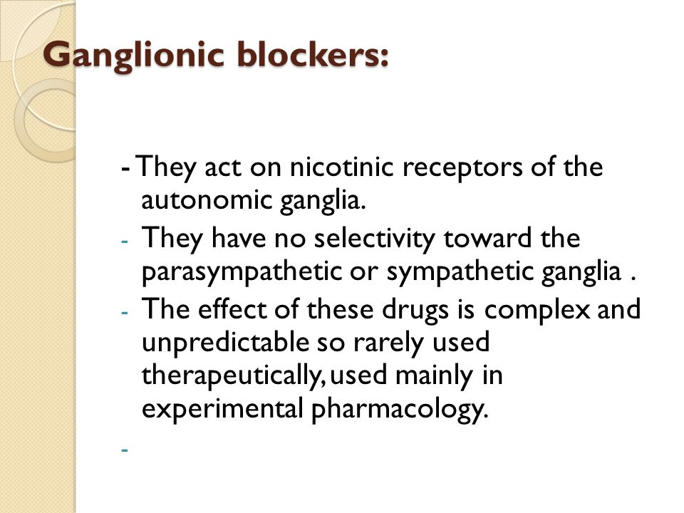 Ganglionic blockers: - They act on nicotinic receptors of the autonomic ganglia.