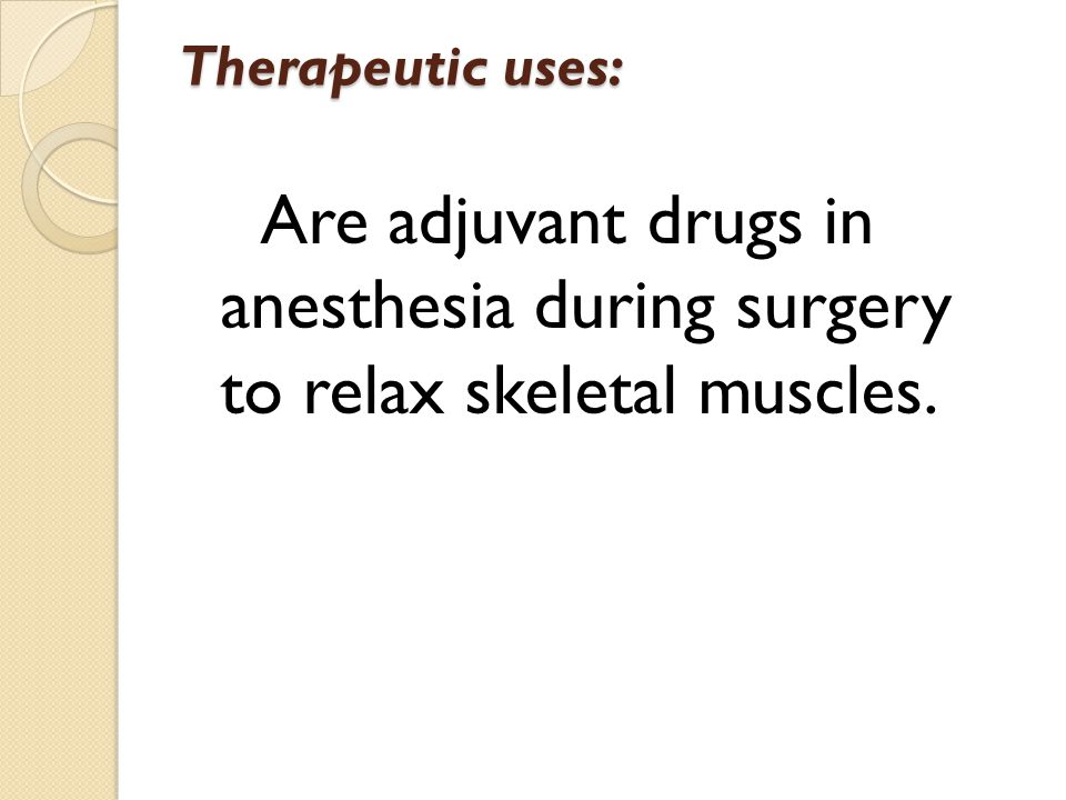 Therapeutic uses: Are adjuvant drugs in anesthesia during surgery to relax skeletal muscles.