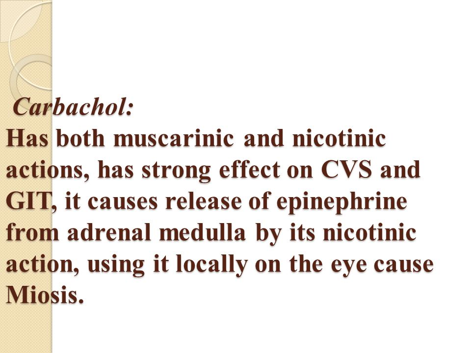 Carbachol: Has both muscarinic and nicotinic actions, has strong effect on CVS and GIT, it causes release of epinephrine from adrenal medulla by its nicotinic action, using it locally on the eye cause Miosis.