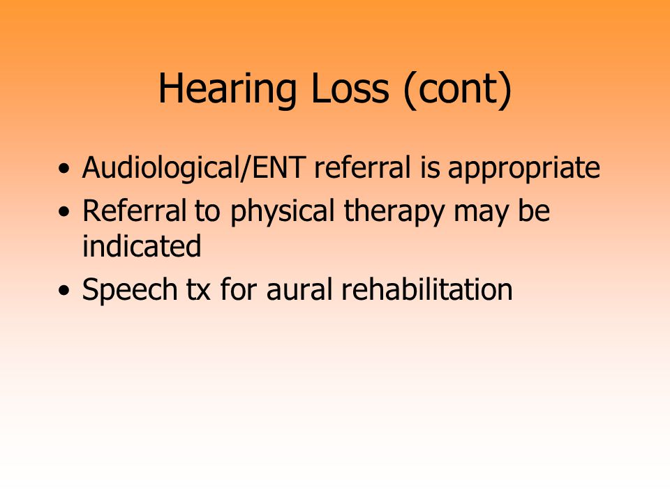 Hearing Loss (cont) Audiological/ENT referral is appropriate