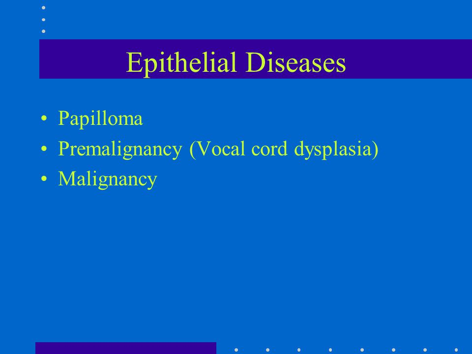 Epithelial Diseases Papilloma Premalignancy (Vocal cord dysplasia)