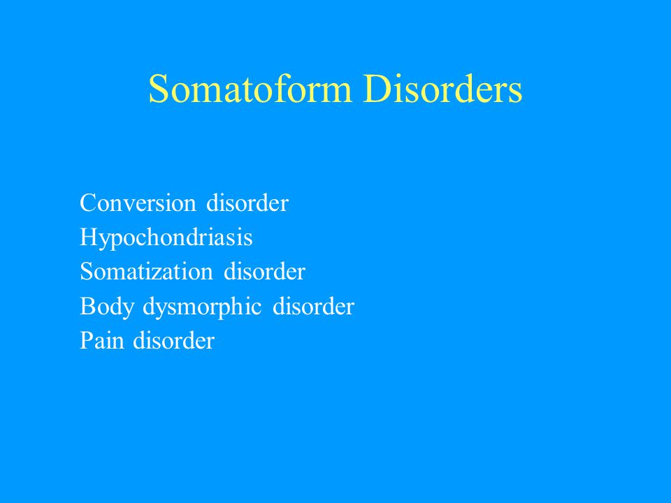 Somatoform Disorders Conversion disorder Hypochondriasis