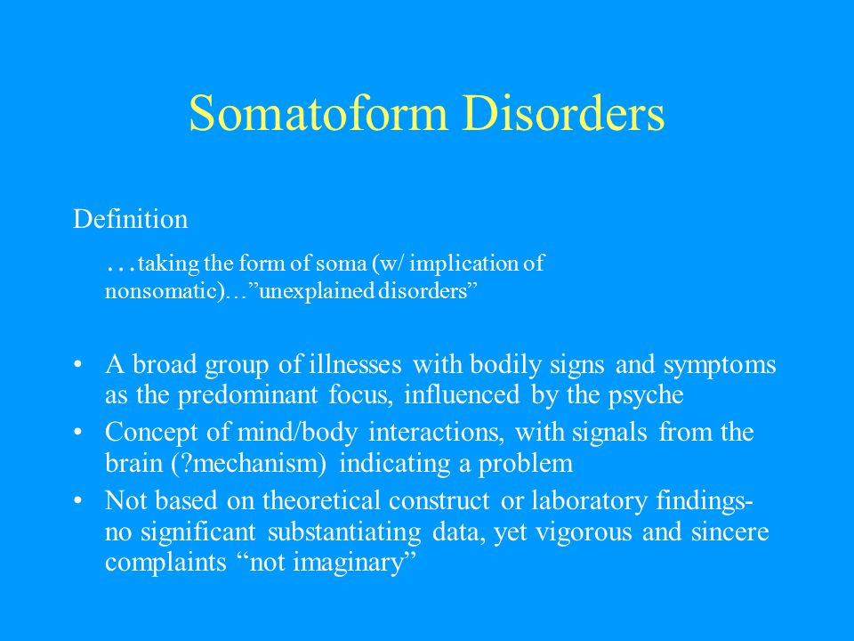 Somatoform Disorders Definition. …taking the form of soma (w/ implication of nonsomatic)… unexplained disorders