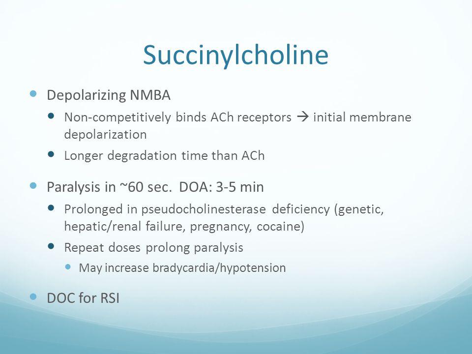 Succinylcholine Depolarizing NMBA Paralysis in ~60 sec. DOA: 3-5 min