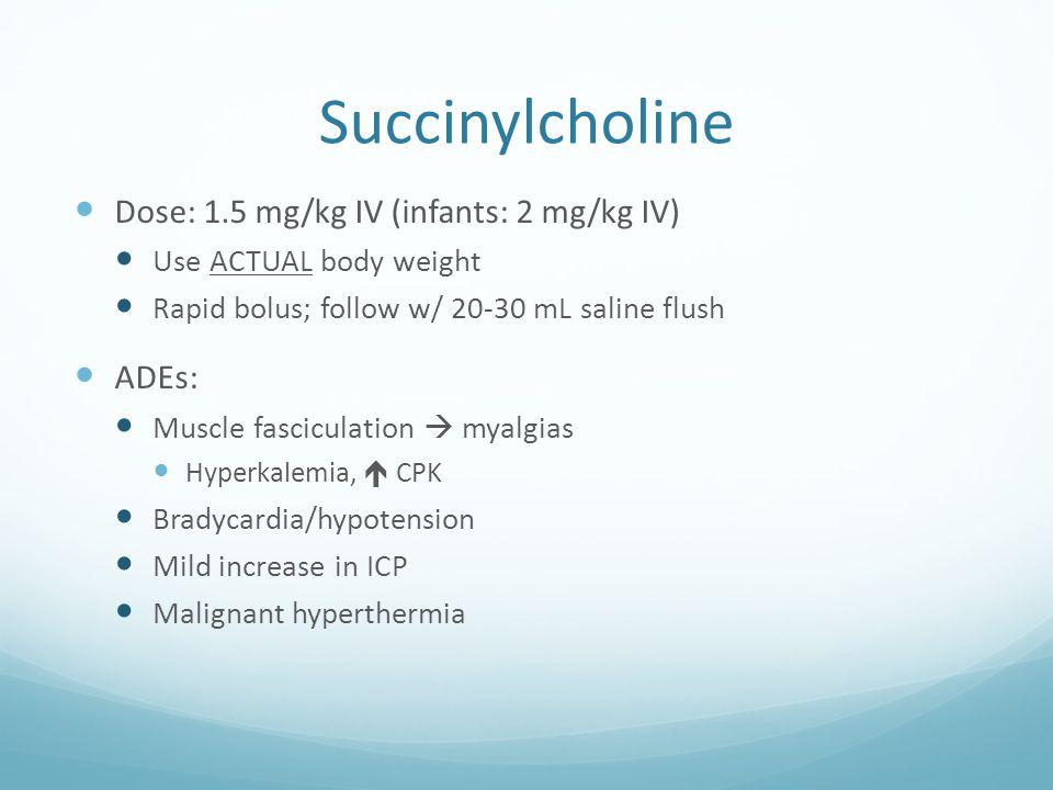 Succinylcholine Dose: 1.5 mg/kg IV (infants: 2 mg/kg IV) ADEs: