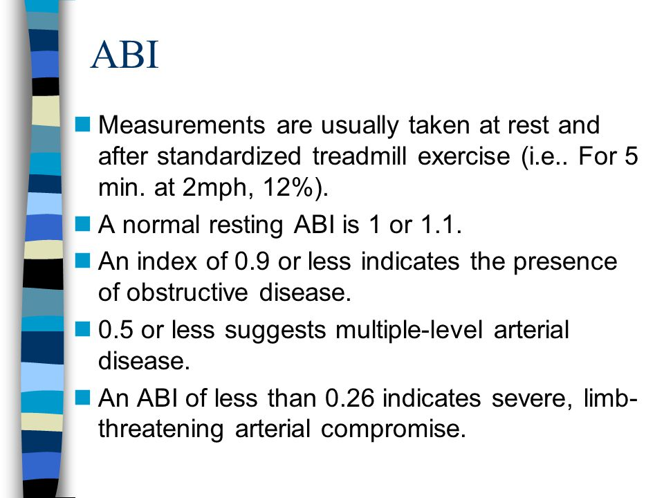 ABI Measurements are usually taken at rest and after standardized treadmill exercise (i.e.. For 5 min. at 2mph, 12%).