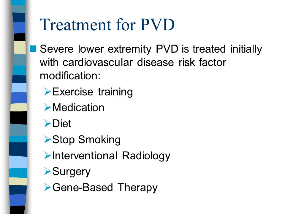 Treatment for PVD Severe lower extremity PVD is treated initially with cardiovascular disease risk factor modification: