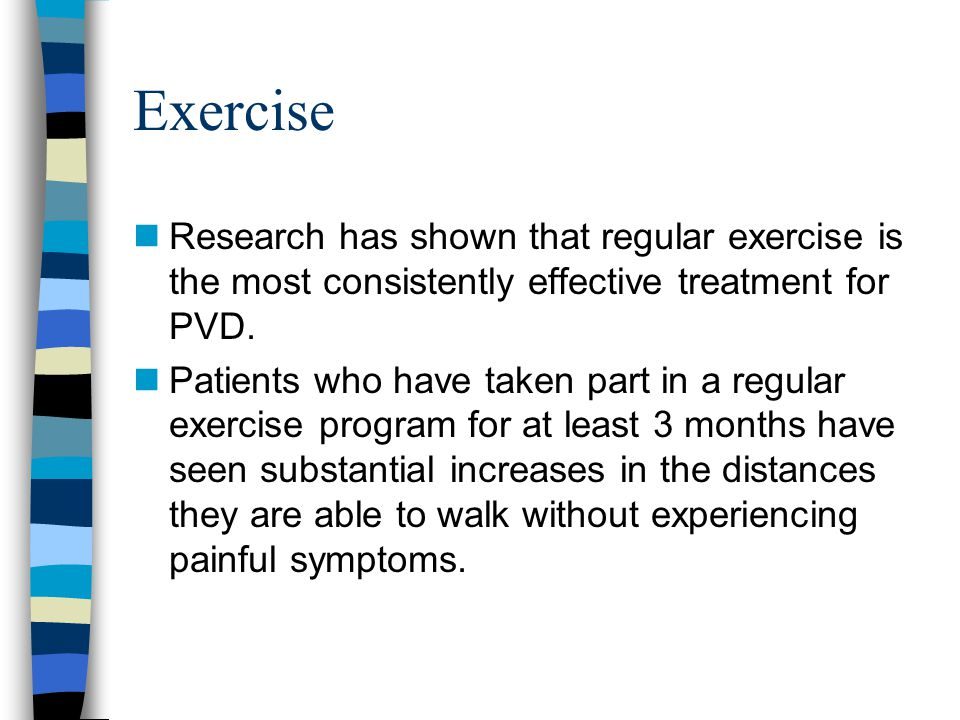 Exercise Research has shown that regular exercise is the most consistently effective treatment for PVD.