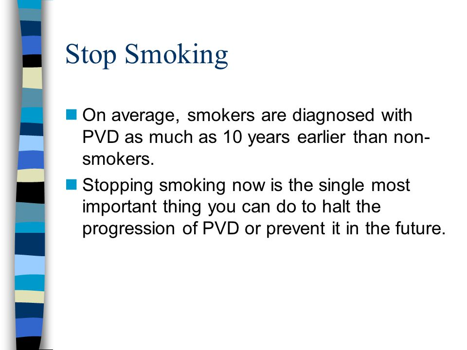 Stop Smoking On average, smokers are diagnosed with PVD as much as 10 years earlier than non-smokers.