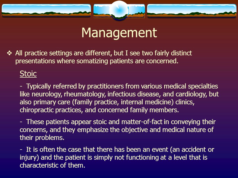 Management All practice settings are different, but I see two fairly distinct presentations where somatizing patients are concerned.