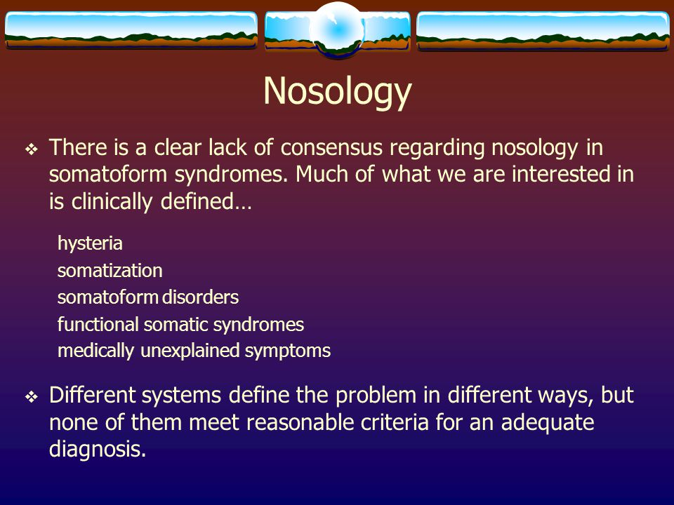 Nosology There is a clear lack of consensus regarding nosology in somatoform syndromes. Much of what we are interested in is clinically defined…