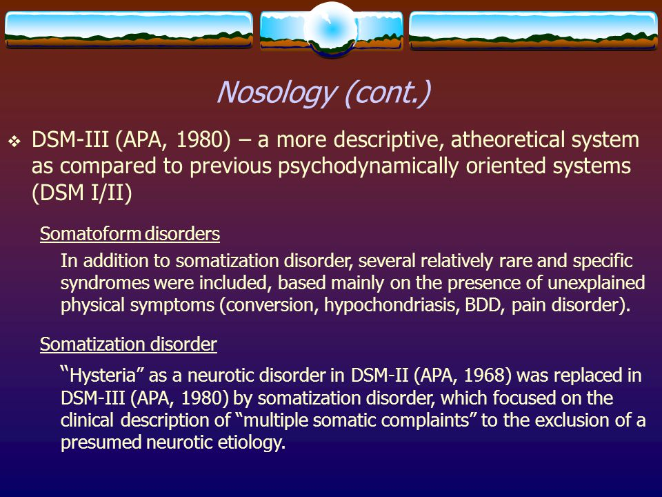 Nosology (cont.) DSM-III (APA, 1980) – a more descriptive, atheoretical system as compared to previous psychodynamically oriented systems (DSM I/II)