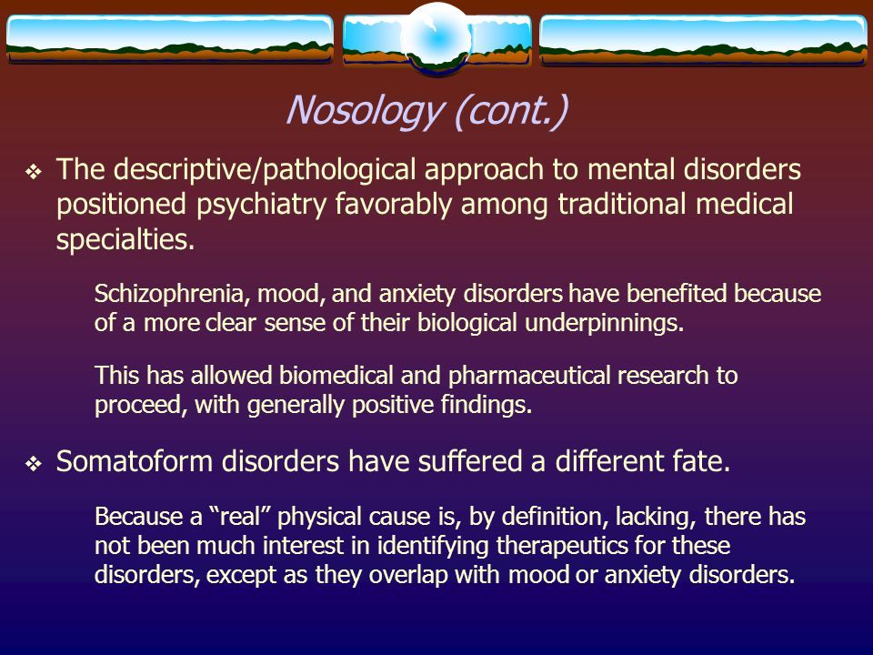 Nosology (cont.) The descriptive/pathological approach to mental disorders positioned psychiatry favorably among traditional medical specialties.
