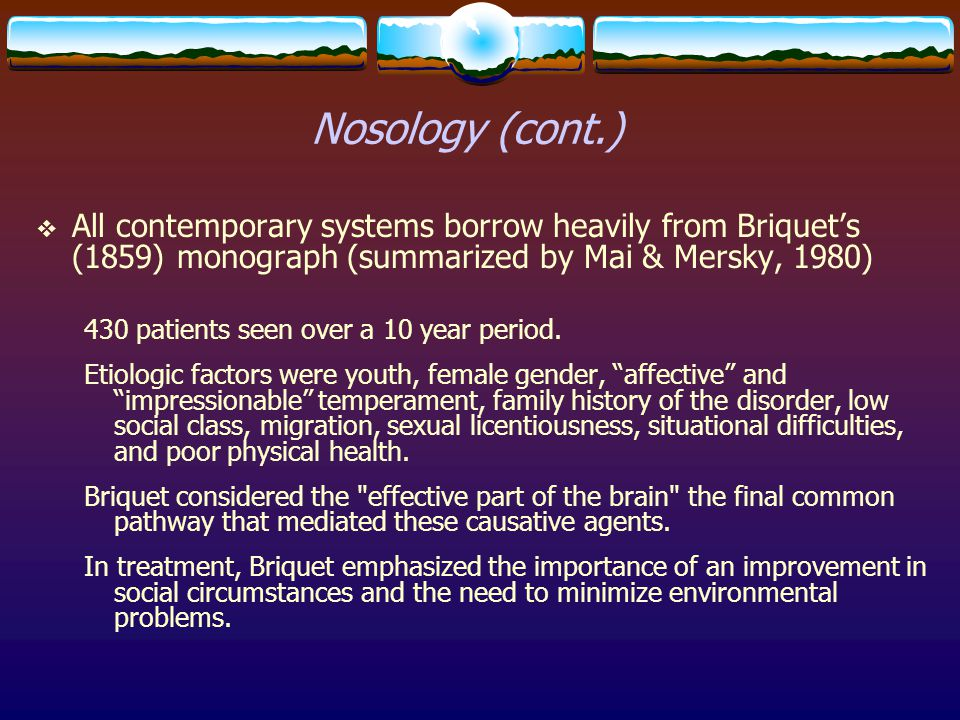 Nosology (cont.) All contemporary systems borrow heavily from Briquet's (1859) monograph (summarized by Mai & Mersky, 1980)