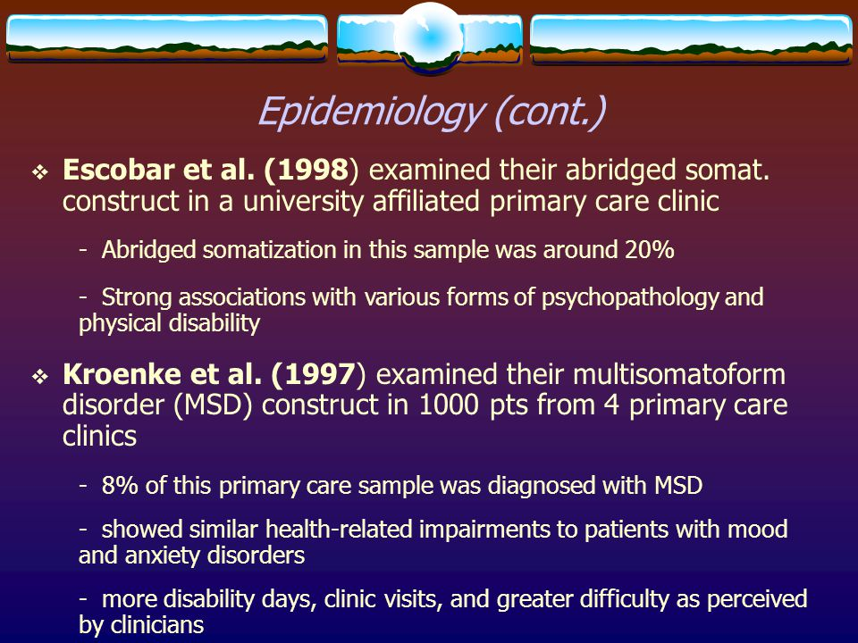 Epidemiology (cont.) Escobar et al. (1998) examined their abridged somat. construct in a university affiliated primary care clinic.