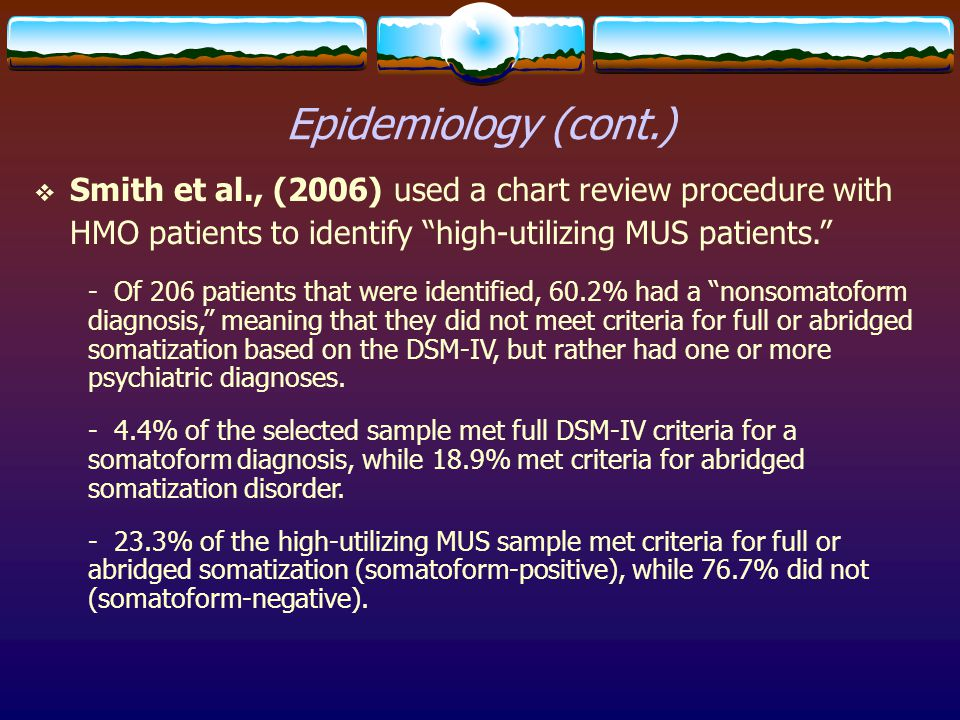 Epidemiology (cont.) Smith et al., (2006) used a chart review procedure with HMO patients to identify high-utilizing MUS patients.