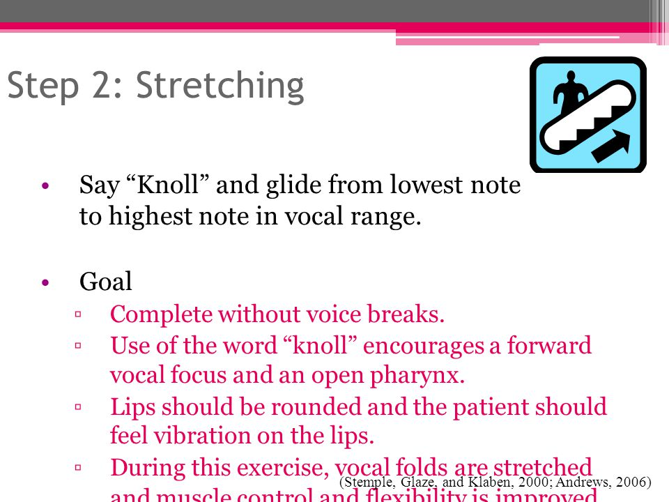 Step 2: Stretching Say Knoll and glide from lowest note to highest note in vocal range. Goal. Complete without voice breaks.