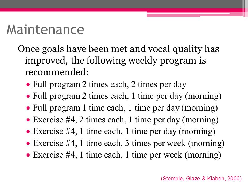 Maintenance Once goals have been met and vocal quality has improved, the following weekly program is recommended:
