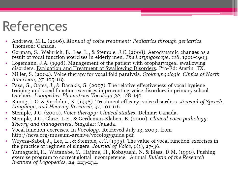 References Andrews, M.L. (2006). Manual of voice treatment: Pediatrics through geriatrics. Thomson: Canada.